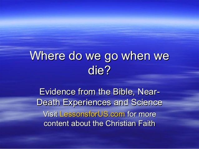 Where do we go when we         die? Evidence from the Bible, Near- Death Experiences and Science  Visit LessonsforUS.com f...
