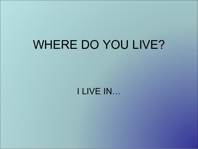 WHERE DO YOU LIVE?  I LIVE IN…