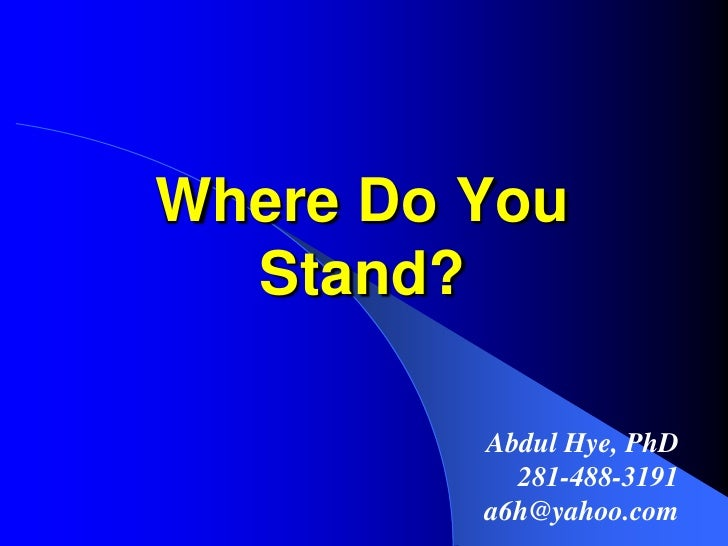 Where Do You Stand?<br />Abdul Hye, PhD<br />281-488-3191<br />a6h@yahoo.com<br />