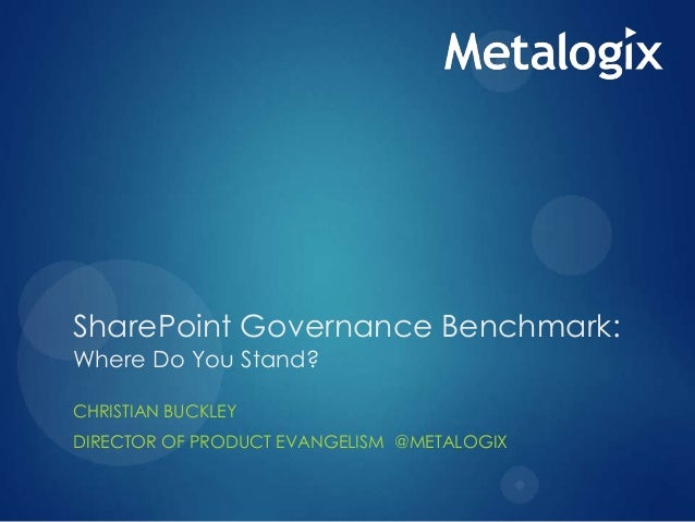 SharePoint Governance Benchmark: Where Do You Stand? CHRISTIAN BUCKLEY DIRECTOR OF PRODUCT EVANGELISM @METALOGIX