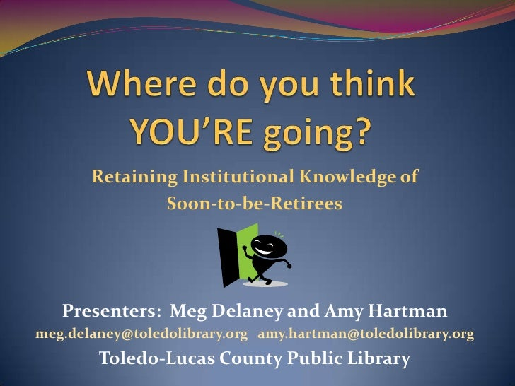 Where do you think YOU'RE going?<br />Retaining Institutional Knowledge of <br />Soon-to-be-Retirees<br />Presenters:  Meg...