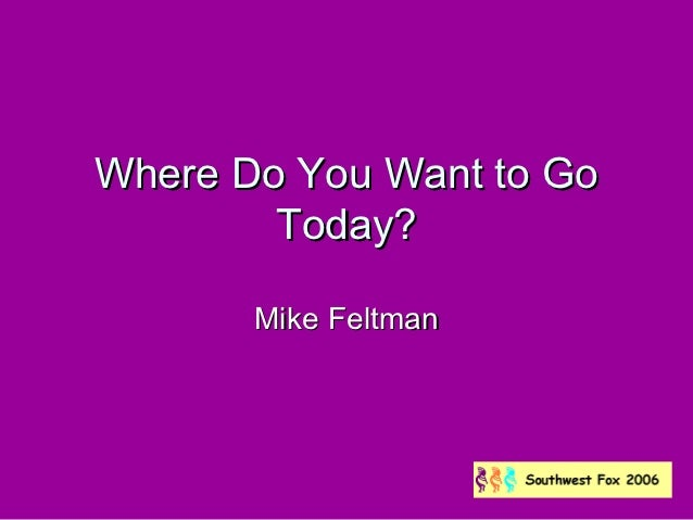 Where Do You Want to Go        Today?       Mike Feltman