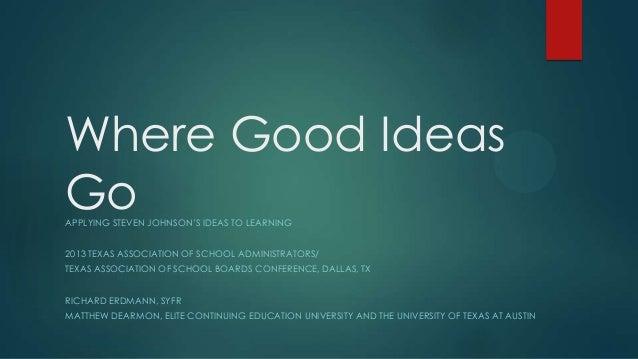 Where Good Ideas Go APPLYING STEVEN JOHNSON'S IDEAS TO LEARNING  2013 TEXAS ASSOCIATION OF SCHOOL ADMINISTRATORS/ TEXAS AS...