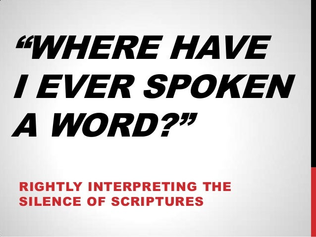 """WHERE HAVE I EVER SPOKEN A WORD?"" RIGHTLY INTERPRETING THE SILENCE OF SCRIPTURES"