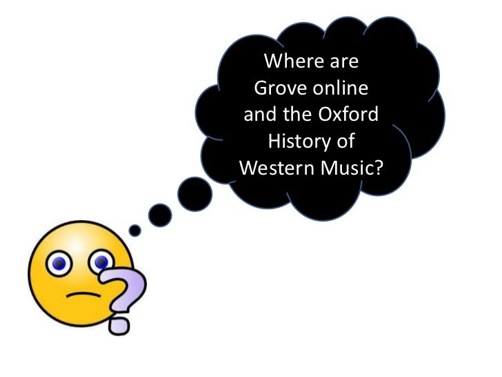 Where are Grove onlineand the Oxford  History ofWestern Music?