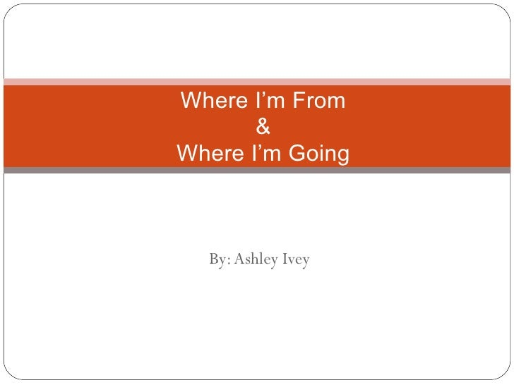 By: Ashley Ivey Where I'm From & Where I'm Going