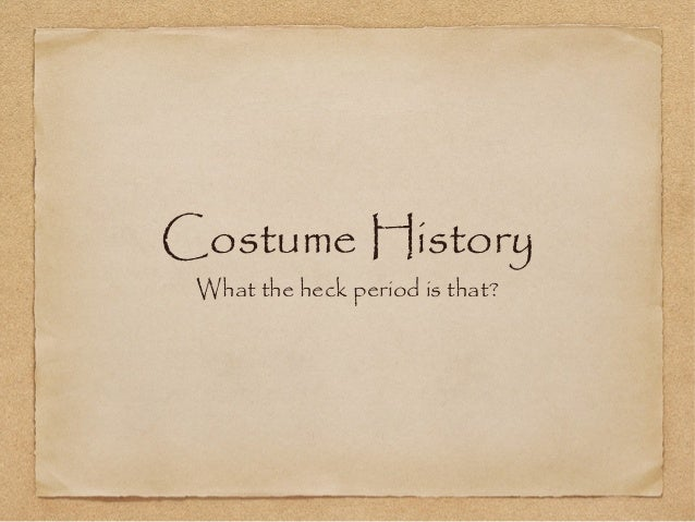 Costume History What the heck period is that?