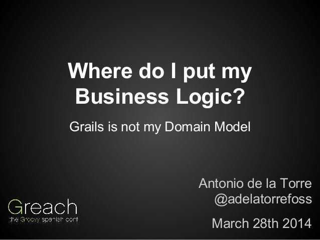 Where do I put my Business Logic? Antonio de la Torre @adelatorrefoss March 28th 2014 Grails is not my Domain Model