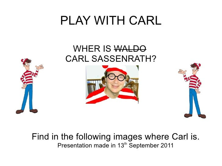 PLAY WITH CARL WHER IS  WALDO   CARL SASSENRATH? Find in the following images where Carl is. Presentation made in 13 th  S...