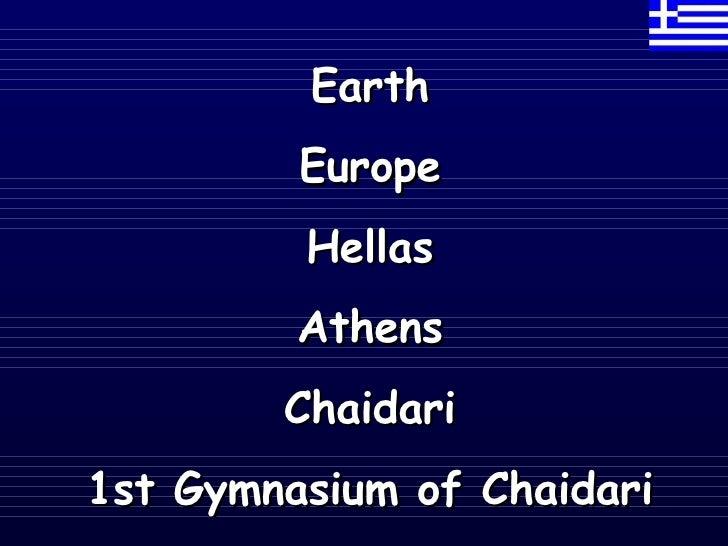 <ul><li>Earth </li></ul><ul><li>Europe </li></ul><ul><li>Hellas </li></ul><ul><li>Athens </li></ul><ul><li>Chaidari </li><...