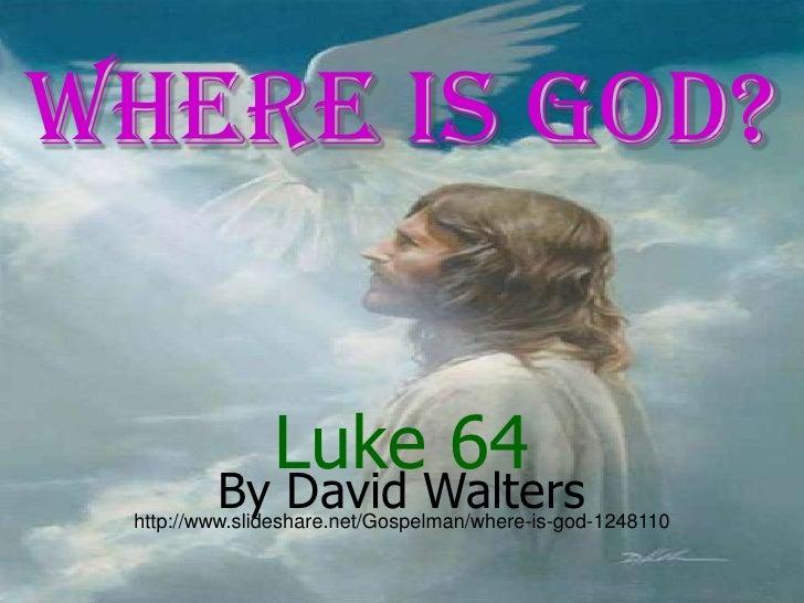 Where is GOD?<br />Luke 64<br />By David Walters<br />http://www.slideshare.net/Gospelman/where-is-god-1248110<br />