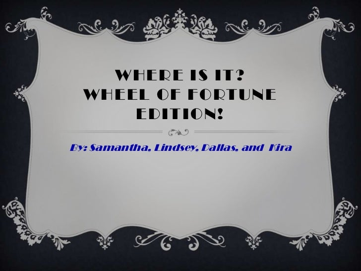 WHERE IS IT?  WHEEL OF FORTUNE      EDITION!By: Samantha, Lindsey, Dallas, and Kira