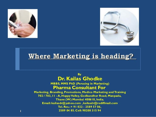 Where Marketing is heading?Where Marketing is heading? By Dr. Kailas Ghodke MBBS, MMS PhD (Perusing in Marketing) Pharma C...