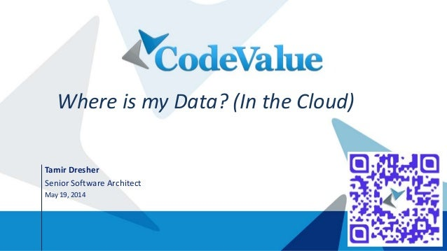 Tamir Dresher Senior Software Architect May 19, 2014 Where is my Data? (In the Cloud)