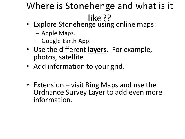 Where is Stonehenge and what is it              like??• Explore Stonehenge using online maps:  – Apple Maps.  – Google Ear...