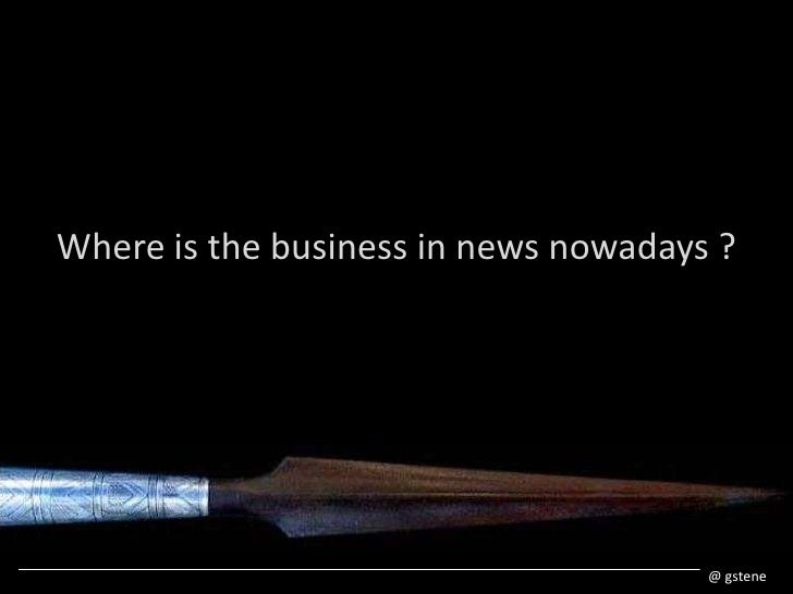 Where is the business in newsnowadays ?<br />@ gstene<br />