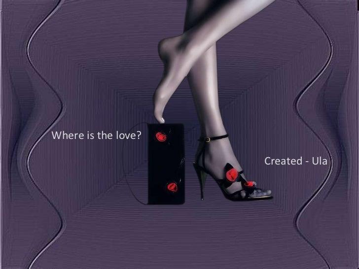 Where is the love?                     Created - Ula