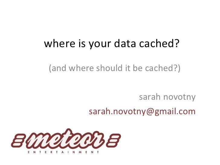 where is your data cached? (and where should it be cached?) sarah novotny [email_address]