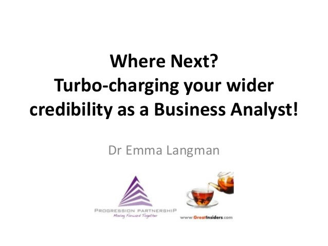 Where Next?Turbo-charging your widercredibility as a Business Analyst!Dr Emma Langman