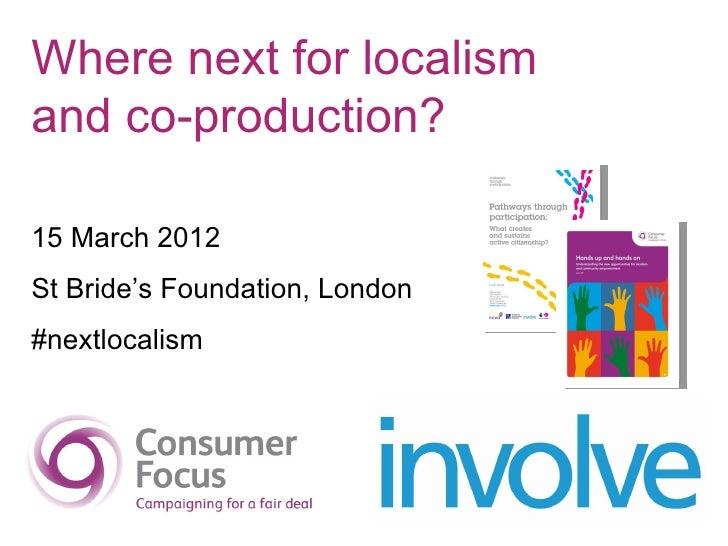 Where next for localismand co-production?15 March 2012St Bride's Foundation, London#nextlocalism