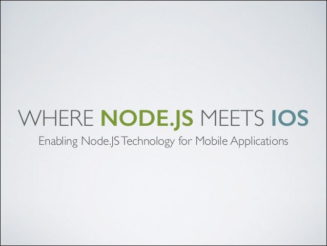 WHERE NODE.JS MEETS IOS Enabling Node.JS Technology for Mobile Applications