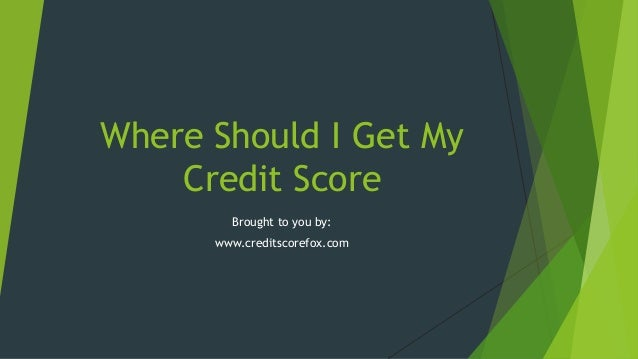 Where Should I Get My Credit Score Brought to you by: www.creditscorefox.com