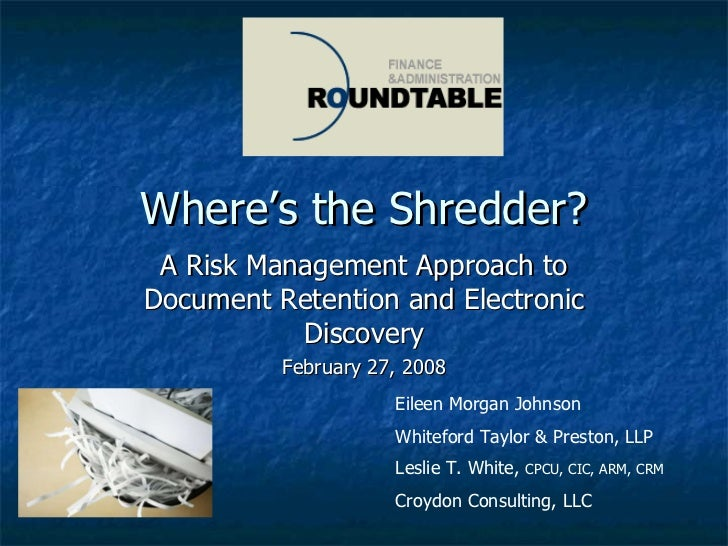 Where's the Shredder? A Risk Management Approach to Document Retention and Electronic Discovery February 27, 2008 Eileen M...