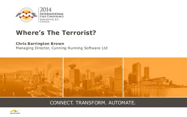 CONNECT. TRANSFORM. AUTOMATE. Where's The Terrorist? Chris Barrington Brown Managing Director, Cunning Running Software Ltd