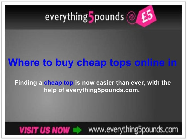 Where to buy cheap tops online in the UK Finding a  cheap top  is now easier than ever, with the help of everything5pounds...