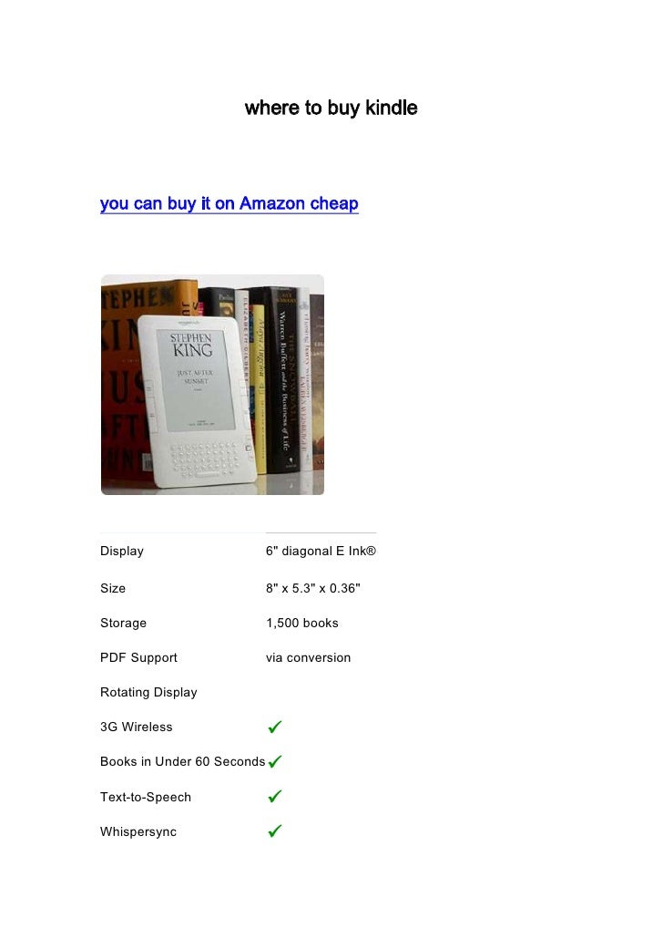 "where to buy kindle<br />you can buy it on Amazon cheap<br />Display6""  diagonal E Ink®Size8""  x 5.3""  x 0.36"" Storage1,50..."