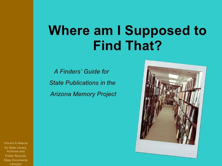 Where am I Supposed to Find That? Vincent A Alascia Az State Library, Archives and Public Records State Documents Libraria...