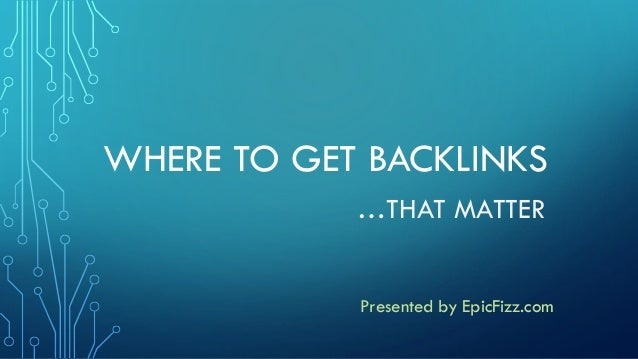 WHERE TO GET BACKLINKS …THAT MATTER Presented by EpicFizz.com