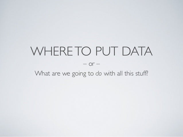 WHERETO PUT DATA – or – What are we going to do with all this stuff?