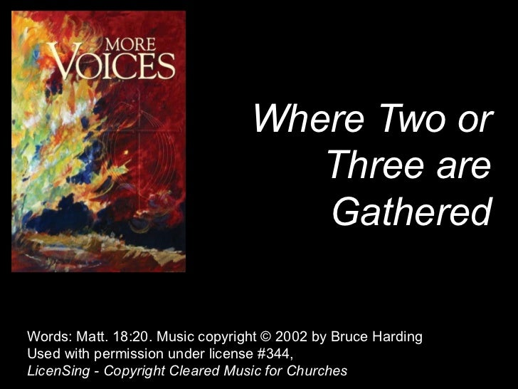 Where Two or Three are Gathered Words: Matt. 18:20. Music copyright © 2002 by Bruce Harding  Used with permission under li...