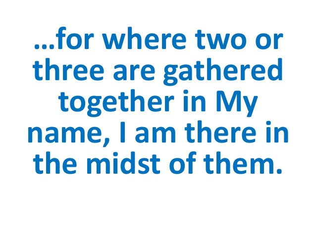 …for where two orthree are gathered  together in Myname, I am there inthe midst of them.