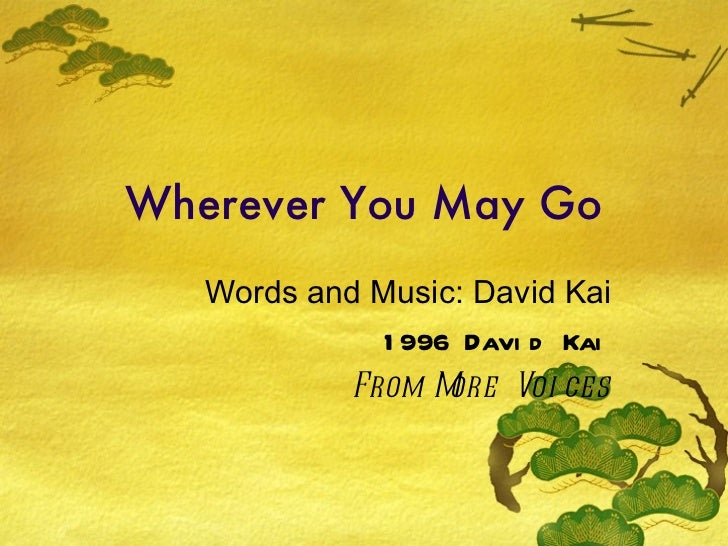Wherever You May Go Words and Music: David Kai 1996 David Kai From More Voices