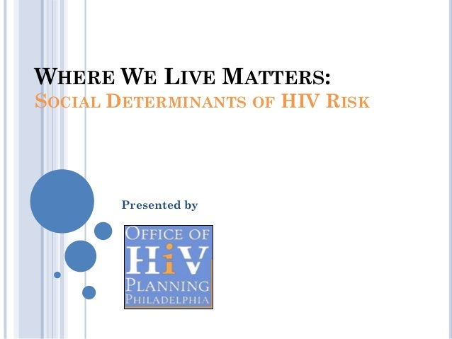 WHERE WE LIVE MATTERS:SOCIAL DETERMINANTS OF HIV RISK        Presented by