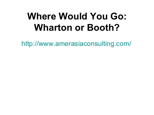 Where Would You Go: Wharton or Booth? http://www.amerasiaconsulting.com/