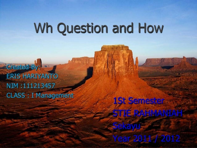 Wh Question and HowCreated By:ERIS HARIYANTONIM :111213457CLASS : I Management                       1St Semester         ...