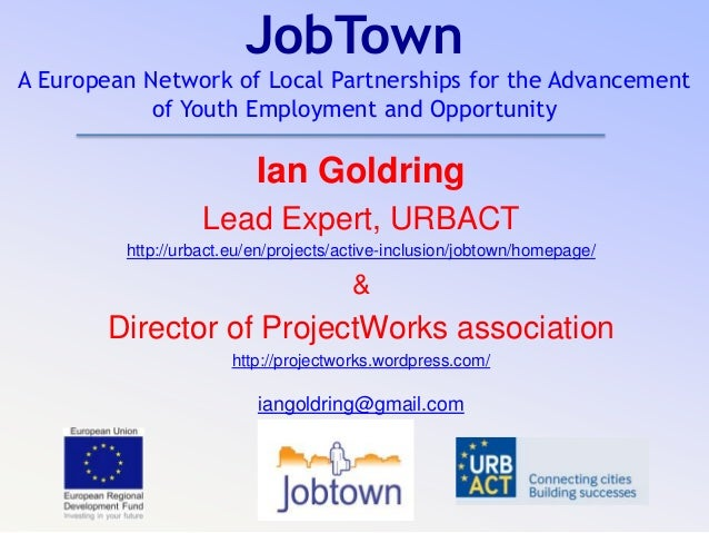 JobTown A European Network of Local Partnerships for the Advancement of Youth Employment and Opportunity Ian Goldring Lead...