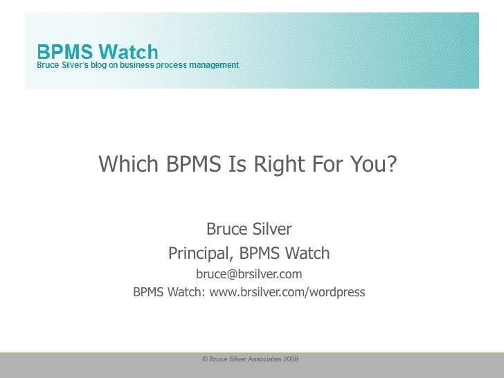 Which BPMS Is Right For You? Bruce Silver Principal, BPMS Watch [email_address] BPMS Watch: www.brsilver.com/wordpress