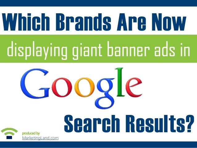 Which Brands Are Now displaying giant banner ads in  produced by:  MarketingLand.com::  Search Results?