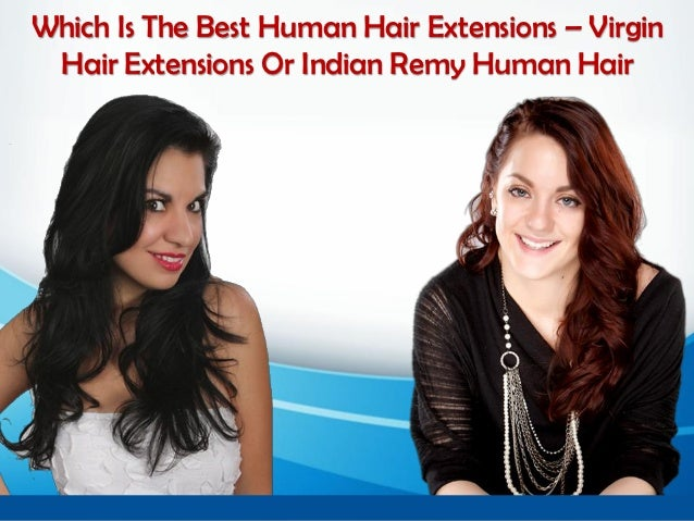 Which Is The Best Human Hair Extensions – Virgin Hair Extensions Or Indian Remy Human Hair