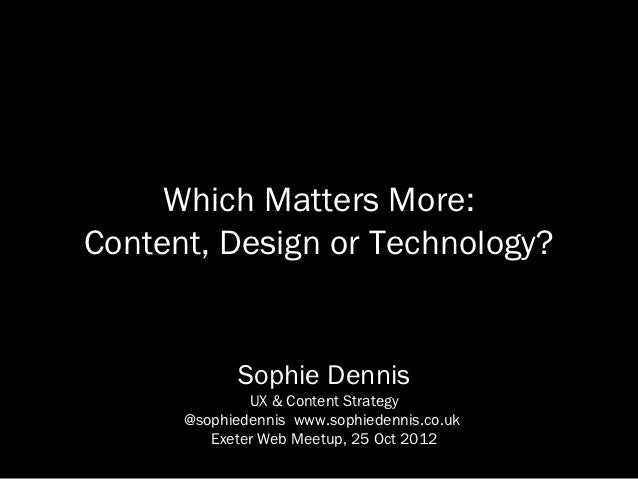 Which Matters More:Content, Design or Technology?             Sophie Dennis              UX & Content Strategy      @sophi...