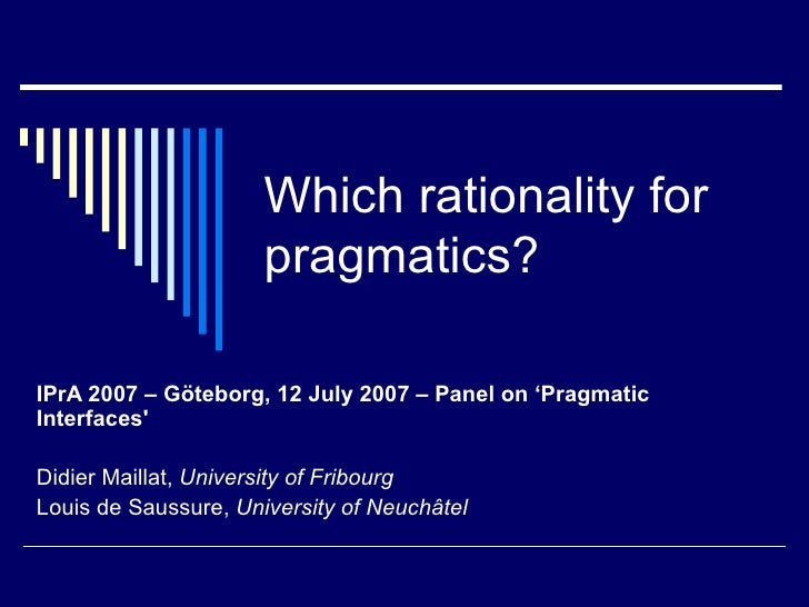 Which rationality for pragmatics? IPrA 2007 – Göteborg, 12 July 2007 – Panel on 'Pragmatic Interfaces' Didier Maillat,  Un...