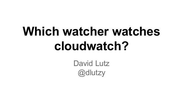 Which watcher watches cloudwatch? David Lutz @dlutzy