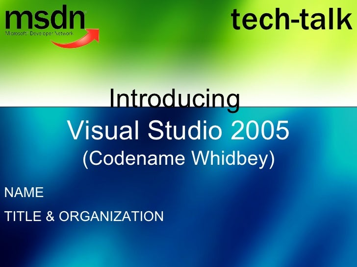 Introducing  Visual Studio 2005  (Codename Whidbey) NAME TITLE & ORGANIZATION tech-talk