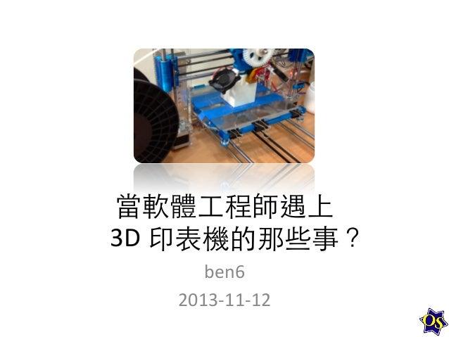 當軟體⼯工程師遇上     3D  印表機的那些事?   ben6   2013-‐11-‐12