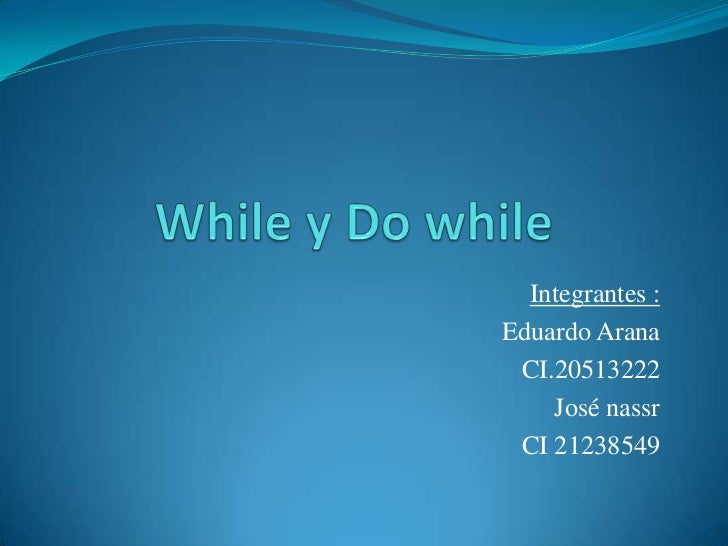 While y Do while<br />Integrantes :<br />Eduardo Arana <br />CI.20513222 <br />José nassr<br />CI 21238549<br />