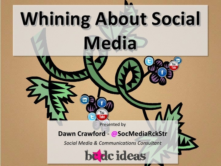 Whining About Social      Media                   Presented by    Dawn Crawford - @SocMediaRckStr     Social Media & Commu...
